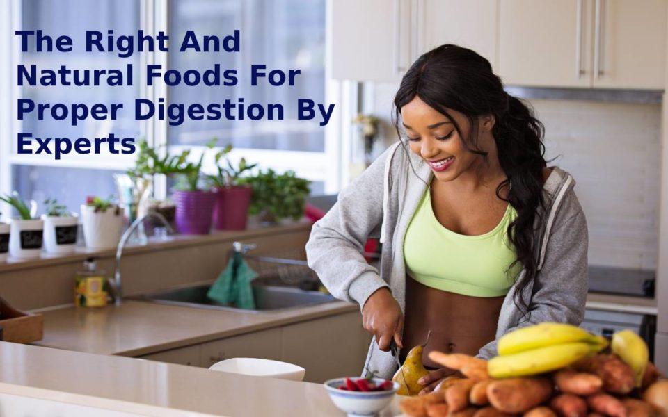 The Right And Natural Foods For Proper Digestion By Experts
