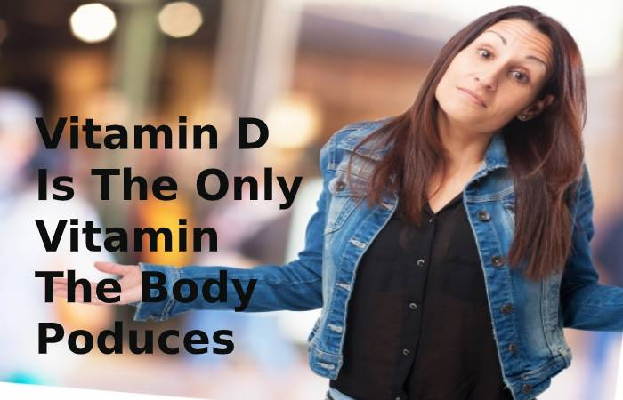 Vitamin D is the only vitamin the body produces