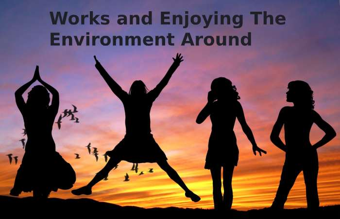works and enjoy the environment around