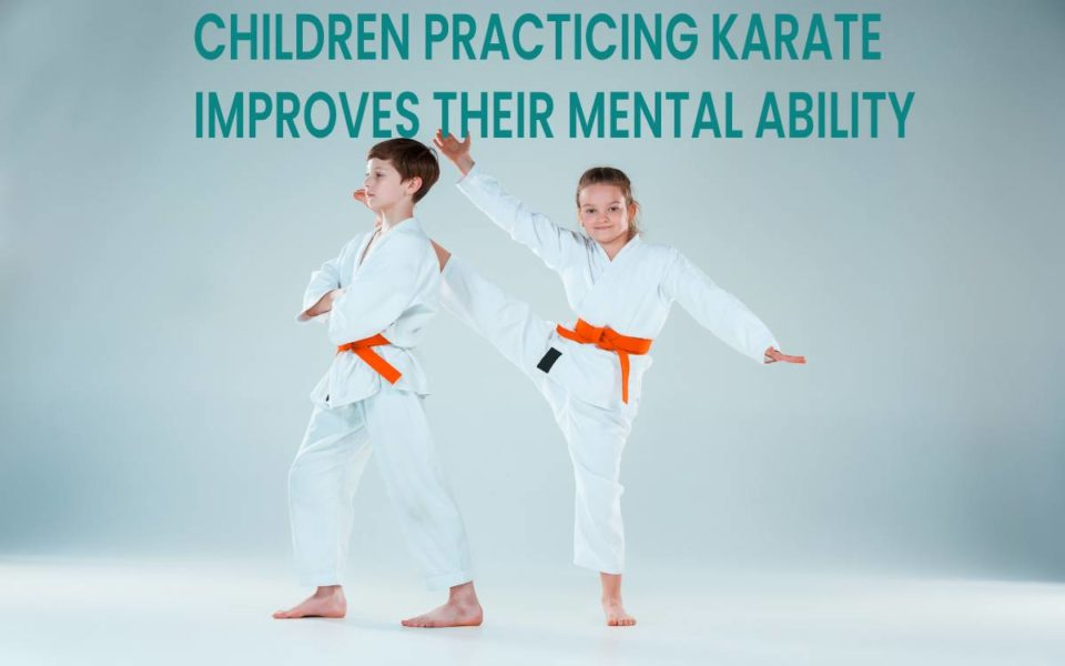 CHILDREN PRACTICING KARATE IMPROVES THEIR MENTAL ABILITY