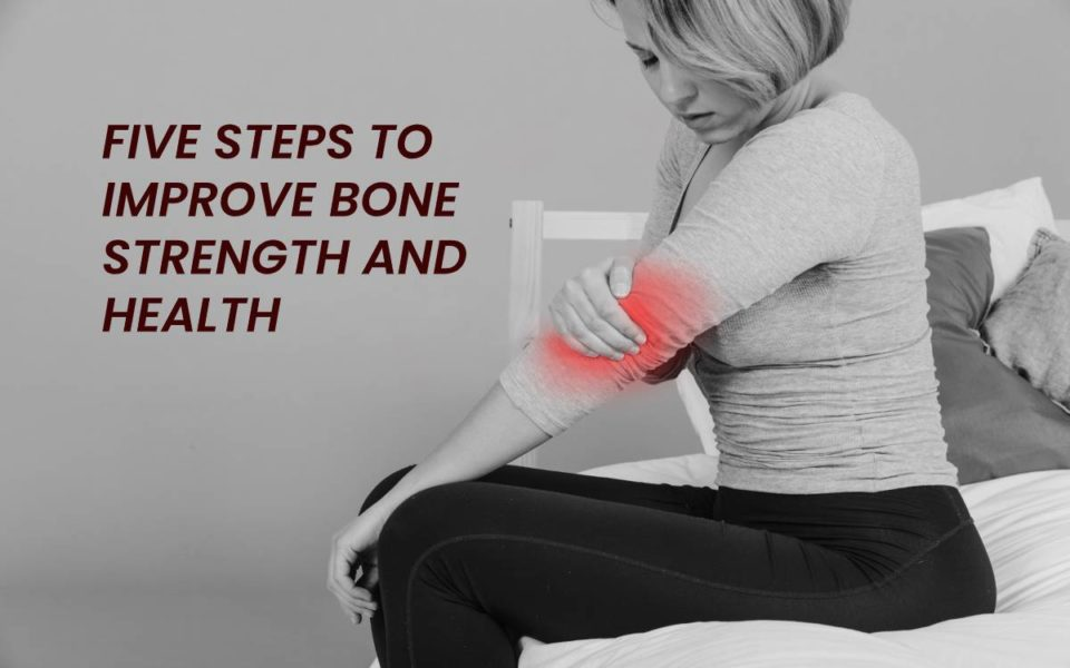 FIVE STEPS TO IMPROVE BONE STRENGTH AND HEALTH