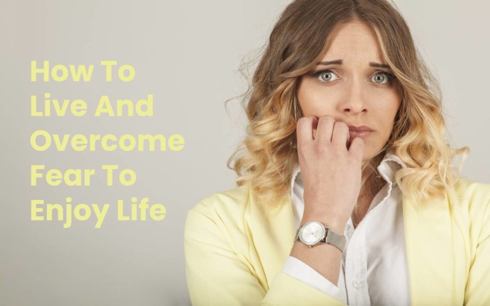 How To Live And Overcome Fear To Enjoy Life