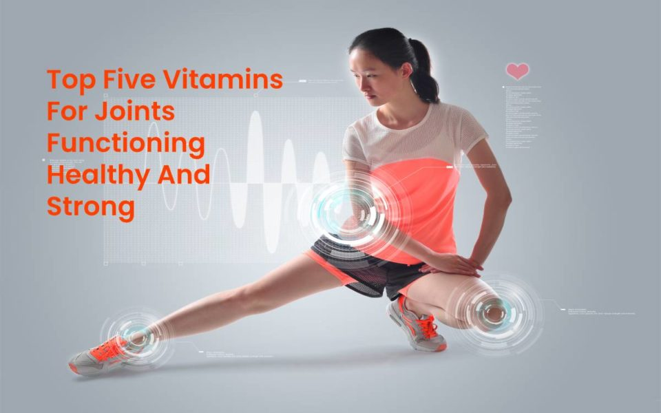 Top Five Vitamins For Joints Functioning Healthy And Strong