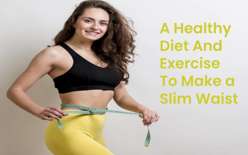 A Healthy Diet And Exercise To Make a Slim Waist