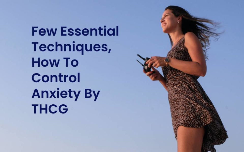 Few Essential Techniques, How To Control Anxiety By THCG