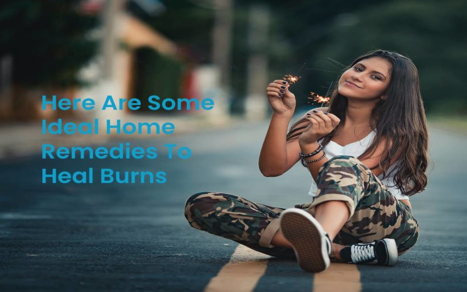 Here Are Some Ideal Home Remedies To Heal Burns