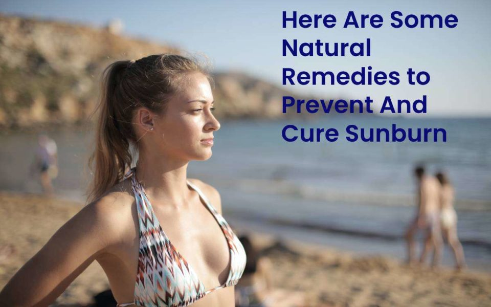 Here Are Some Natural Remedies to Prevent And Cure Sunburn