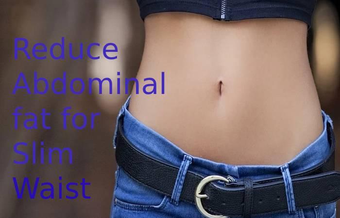 Reduce Abdominal fat for Slim Waist