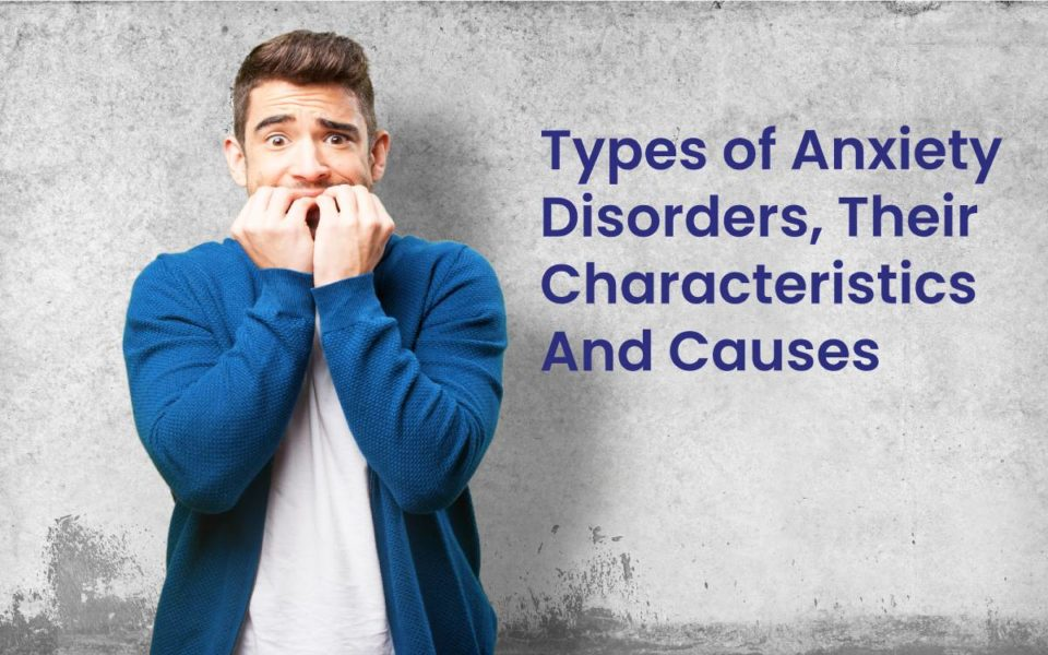 Types of Anxiety Disorders, Their Characteristics And Causes