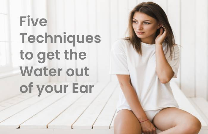 Five techniques to get the water out of your ear