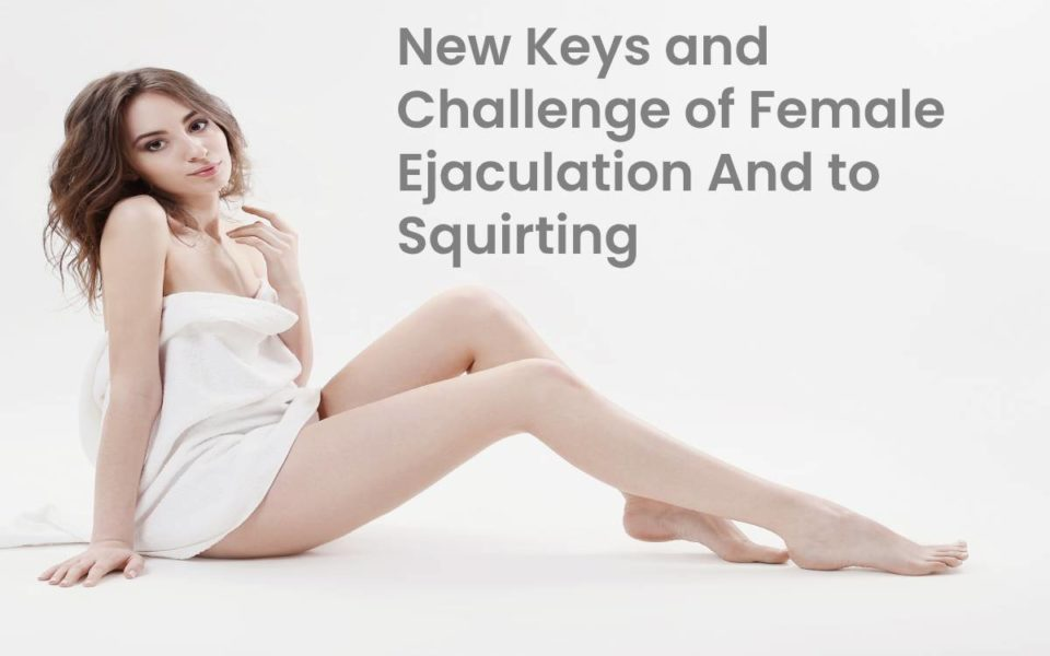 New Keys and Challenge of Female Ejaculation And to Squirting