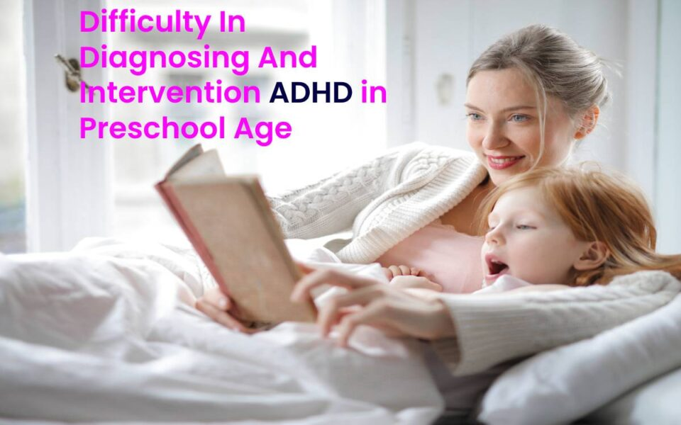 Difficulty In Diagnosing And Intervention ADHD in Preschool Age