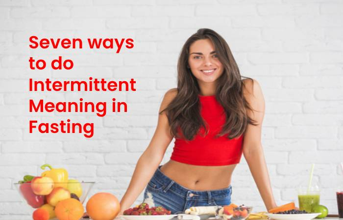 Seven ways to do Intermittent Meaning in Fasting