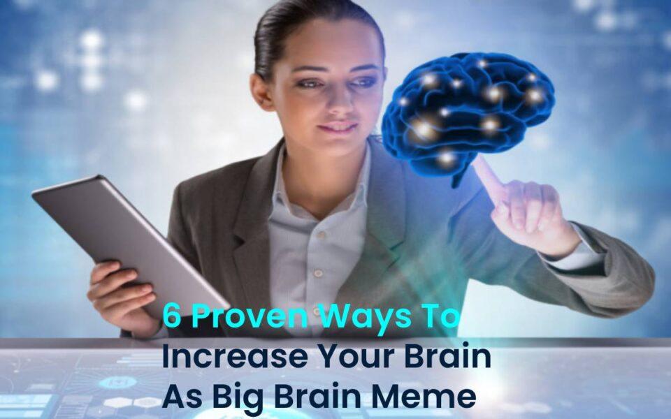 6 Proven Ways To Increase Your Brain As Big Brain Meme