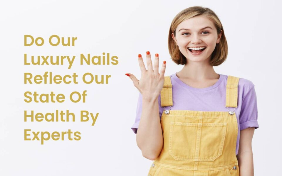 Do Our Luxury Nails Reflect Our State Of Health By Experts