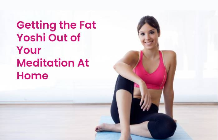 Getting the Fat Yoshi Out of Your Meditation At Home