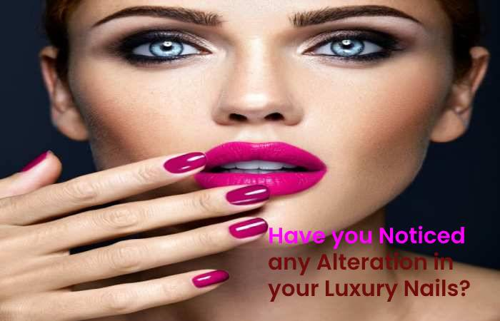 Have you Noticed any Alteration in your Luxury Nails