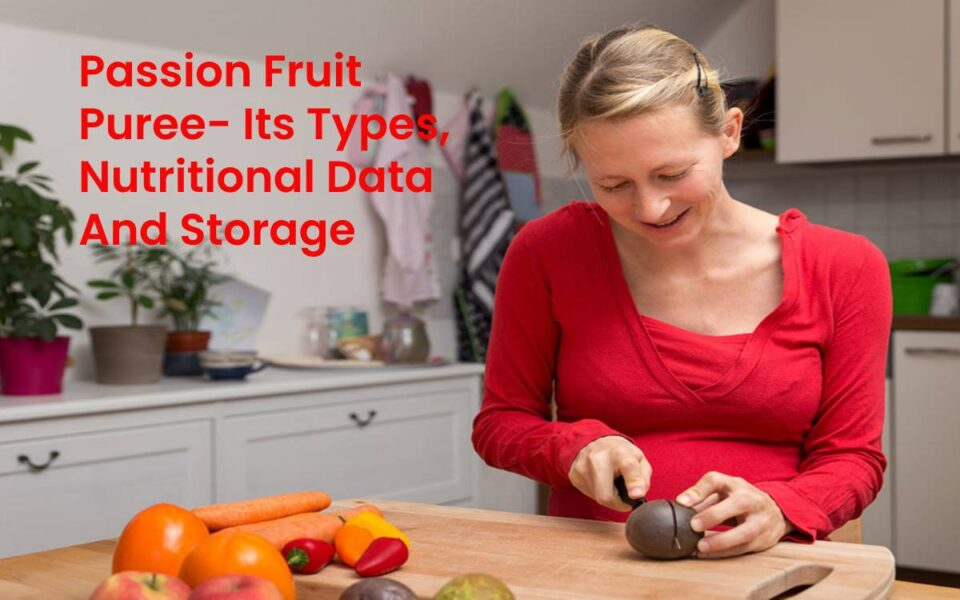 Passion Fruit Puree- Its Types, Nutritional Data And Storage