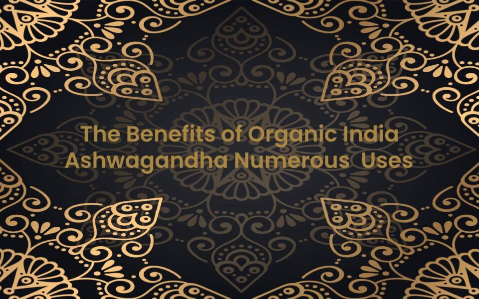 The benefits of organic India ashwagandha numerous Uses