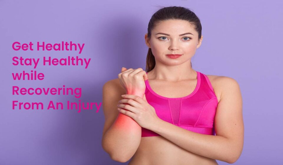 Get Healthy Stay Healthy while Recovering From An Injury