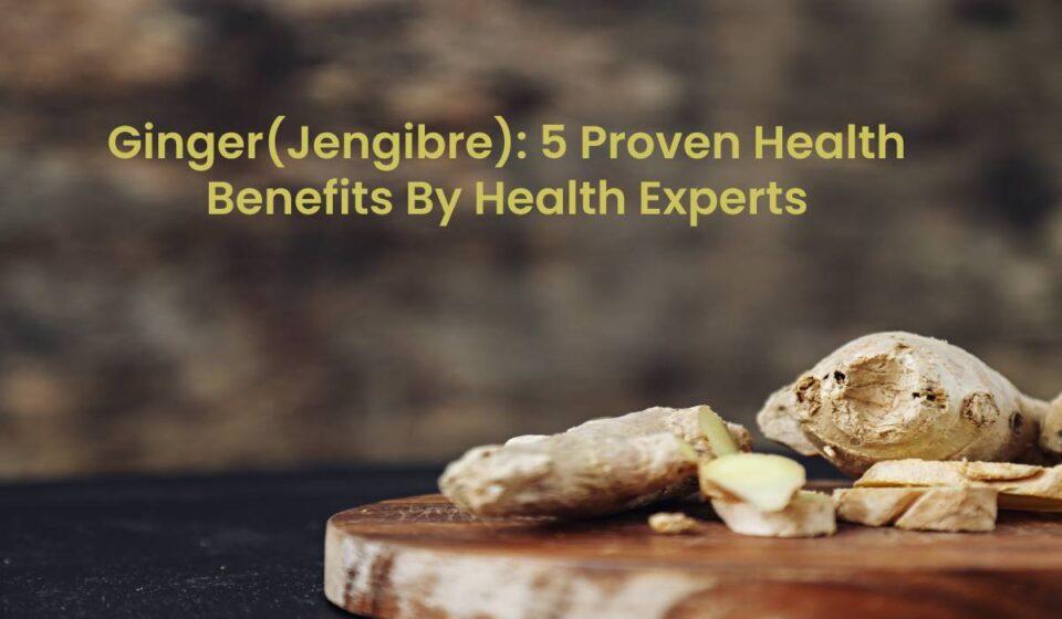 5 proven benefits of Ginger jengibre