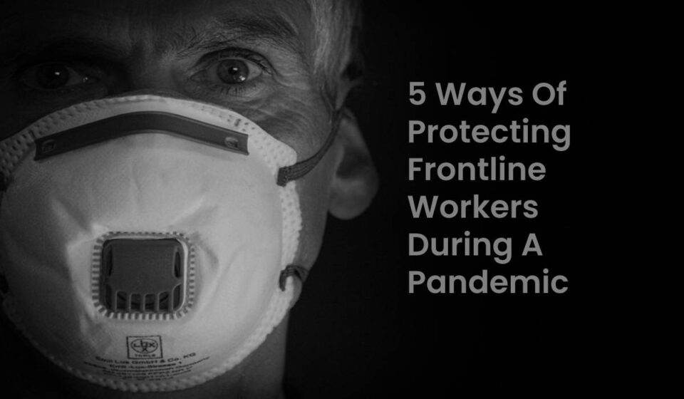 5 Ways Of Protecting Frontline Workers During A Pandemic